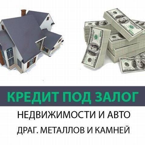 №17046 Деньги под залог недвижимости, автомобиля, драгоценных металлов, камней. Займ от частного инвестора